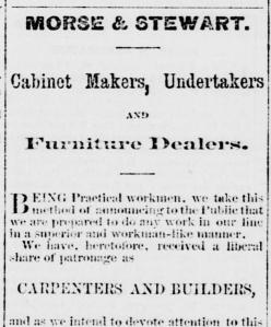 """Clipping from historic newspaper reads """"Morse & Stewart.  Cabinet Makers, Undertakers, and Furniture Dealers.  Being Practical workmen, we take this method of announcing to the Public that we are prepared to do any work in our line in a superior and workman-like manner.  We have heretofore, received a liberal share of patronage as carpenters and builders, and we intend to devote attention to this . . . """""""